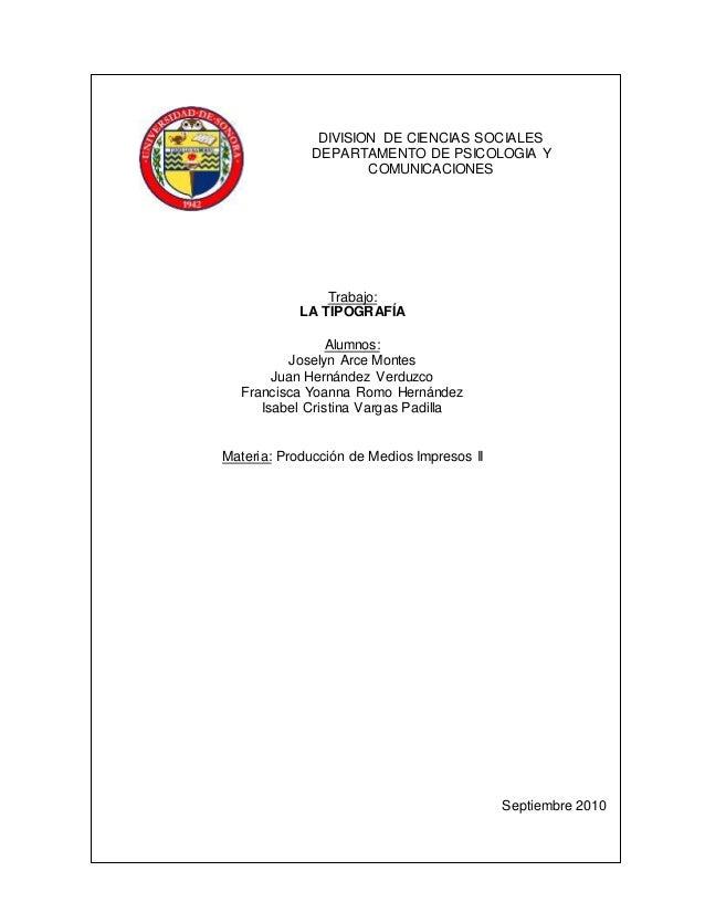 DIVISION DE CIENCIAS SOCIALES DEPARTAMENTO DE PSICOLOGIA Y COMUNICACIONES Trabajo: LA TIPOGRAFÍA Alumnos: Joselyn Arce Mon...