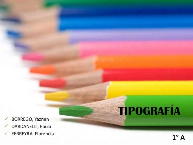 TIPOGRAFÍA  BORREGO, Yazmín  DARDANELLI, Paula  FERREYRA, Florencia 1° A