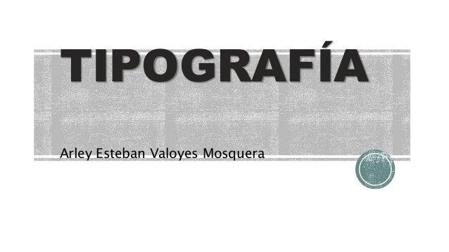 TIPOGRAFÍA Arley Esteban Valoyes Mosquera