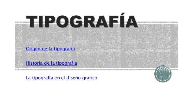 TIPOGRAFÍA Origen de la tipografía Historia de la tipografía La tipografía en el diseño grafico