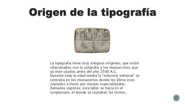 Origen de la tipografía La tipografía tiene muy antiguos orígenes, que están relacionados con la caligrafía y los manuscri...