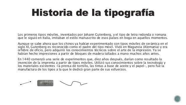 Historia de la tipografía Los primeros tipos móviles, inventados por Johann Gutenberg, y el tipo de letra redonda o romana...