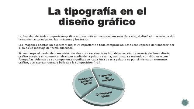 La tipografía en el diseño gráfico La finalidad de. toda composición gráfica es transmitir un mensaje concreto. Para ello,...