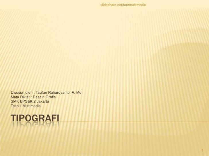 Tipografi<br />Disusunoleh : TaufanRahardyanto, A. Md<br />Mata Diklat : DesainGrafis<br />SMK BPS&K 2 Jakarta<br />Teknik...