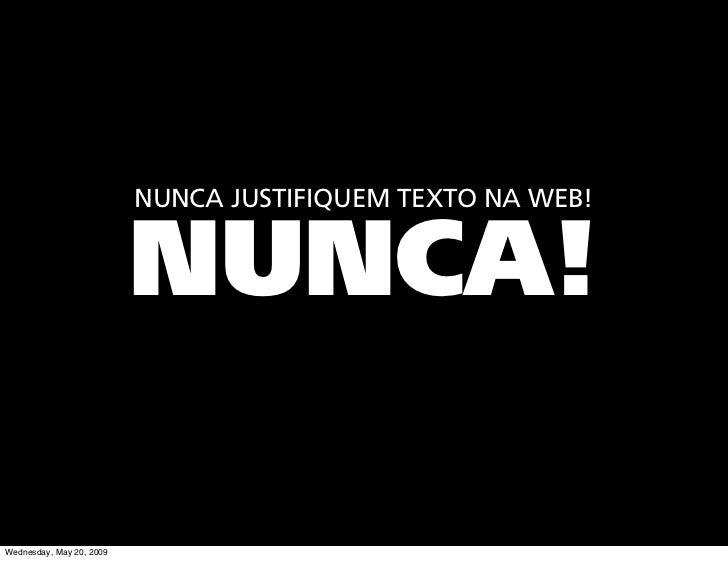 NUNCA JUSTIFIQUEM TEXTO NA WEB!                             NUNCA!  Wednesday, May 20, 2009