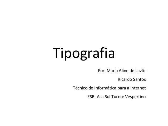 Tipografia Por: Maria Aline de Lavôr Ricardo Santos Técnico de Informática para a Internet IESB- Asa Sul Turno: Vespertino