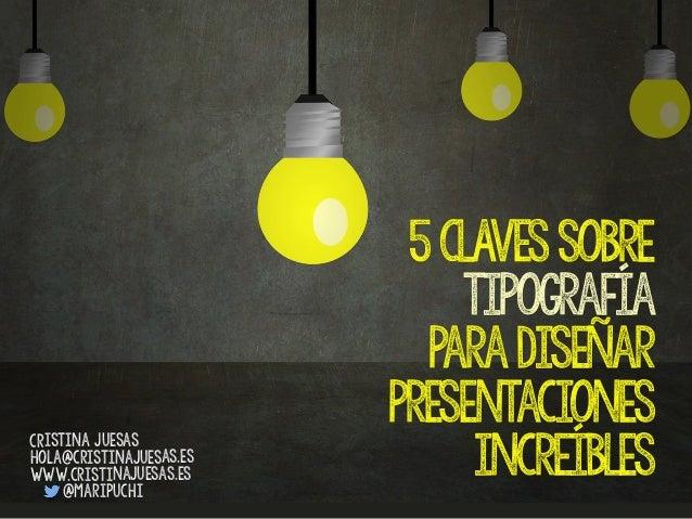 5CLAVESsobre tipografía paradiseñar presentaciones increíbles Cristina Juesas hola@cristinajuesas.es www.cristinajuesas.es...