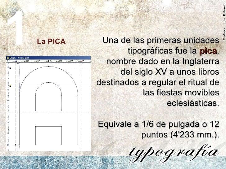La PICA 1 Una de las primeras unidades tipográficas fue la  pica , nombre dado en la Inglaterra del siglo XV a unos libros...
