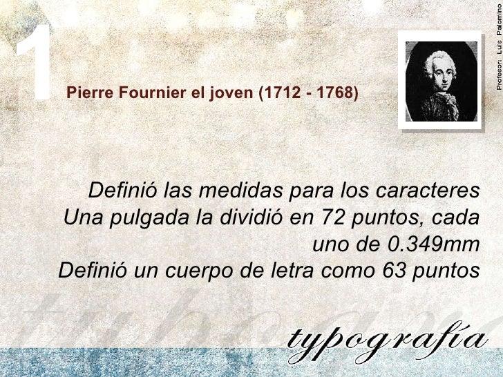 Pierre Fournier el joven (1712 - 1768) Definió las medidas para los caracteres Una pulgada la dividió en 72 puntos, cada u...