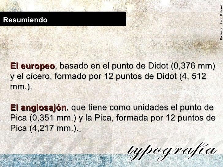Resumiendo El europeo , basado en el punto de Didot (0,376 mm) y el cícero, formado por 12 puntos de Didot (4, 512 mm.).  ...