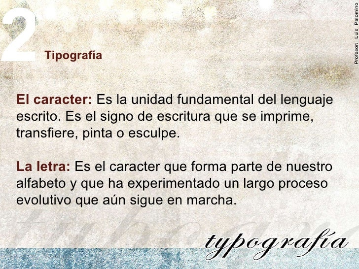 Tipografía 2 El caracter:  Es la unidad fundamental del lenguaje escrito. Es el signo de escritura que se imprime, transfi...