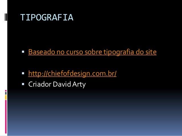 TIPOGRAFIA  Baseado no curso sobre tipografia do site  http://chiefofdesign.com.br/  Criador David Arty