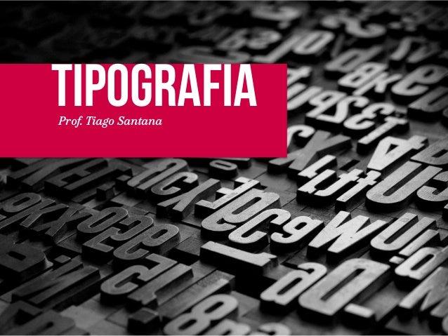 TIPOGRAFIA  Prof. Tiago Santana
