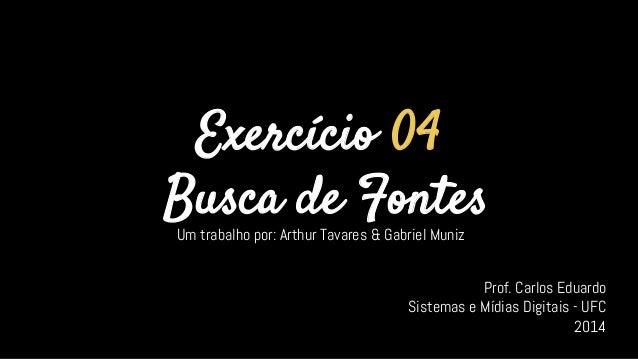 Exercício 04 Busca de Fontes Um trabalho por: Arthur Tavares & Gabriel Muniz Prof. Carlos Eduardo Sistemas e Mídias Digita...