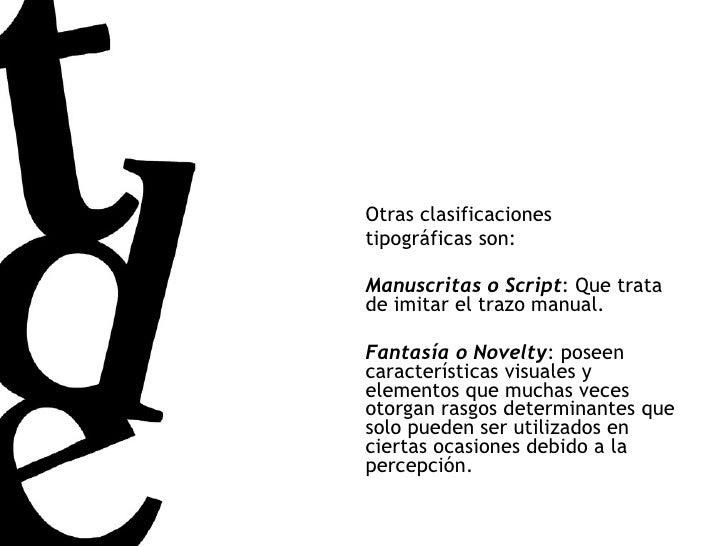 Otras clasificaciones tipográficas son: Manuscritas o Script : Que trata de imitar el trazo manual. Fantasía o Novelty : p...