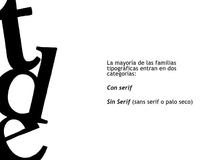 La mayoría de las familias tipográficas entran en dos categorías: Con serif Sin Serif  (sans serif o palo seco)