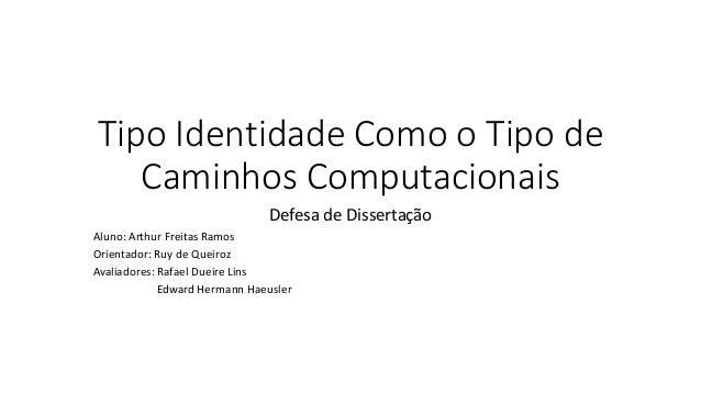 Tipo Identidade Como o Tipo de Caminhos Computacionais Defesa de Dissertação Aluno: Arthur Freitas Ramos Orientador: Ruy d...