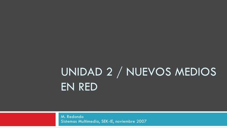 UNIDAD 2 / NUEVOS MEDIOS EN RED M. Redondo Sistemas Multimedia, SEK-IE, noviembre 2007