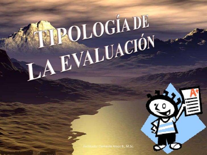 TIPOLOGÍA DE   LA EVALUACIÓN<br />Facilitador Clemente Araúz B., M.Sc.<br />
