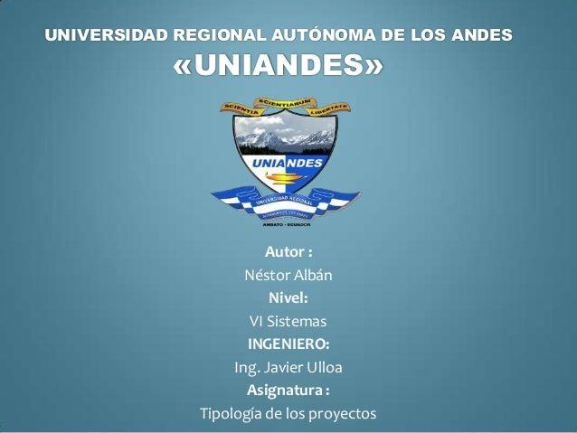 UNIVERSIDAD REGIONAL AUTÓNOMA DE LOS ANDES «UNIANDES» Autor : Néstor Albán Nivel: VI Sistemas INGENIERO: Ing. Javier Ulloa...