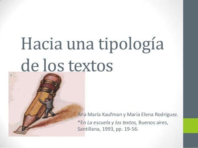 Hacia una tipología de los textos Ana María Kaufman y María Elena Rodríguez. *En La escuela y los textos, Buenos aires, Sa...