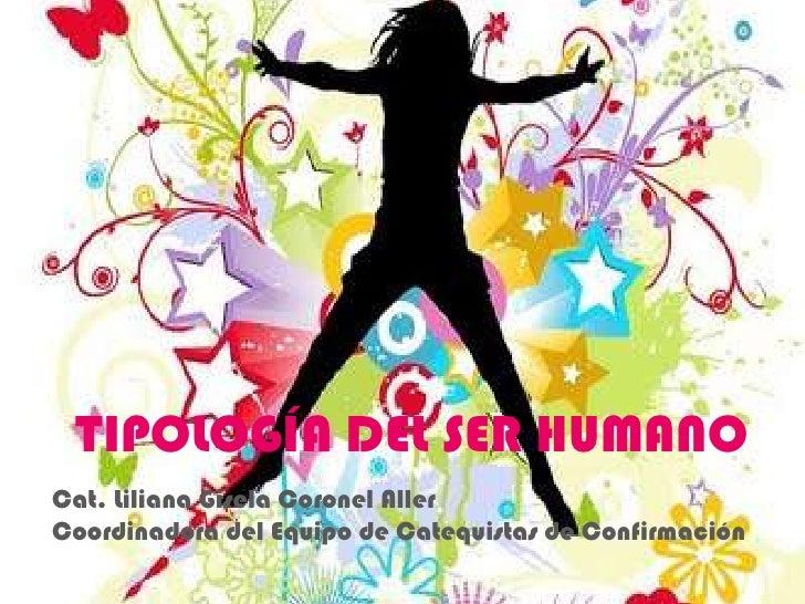 TIPOLOGÍA DEL SER HUMANO<br />Cat. Liliana Gisela Coronel Aller<br />Coordinadora del Equipo de Catequistas de Confirmació...