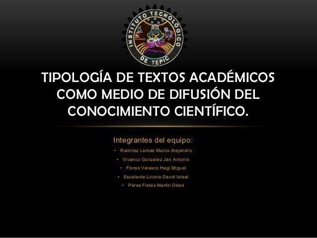 TIPOLOGÍA DE TEXTOS ACADÉMICOS COMO MEDIO DE DIFUSIÓN DEL CONOCIMIENTO CIENTÍFICO. Integrantes del equipo: • Ramirez Lamas...