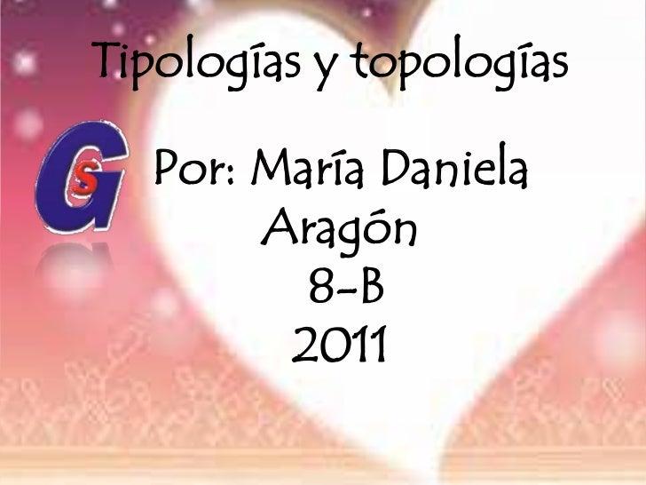 Tipologías y topologías <br />Por: María Daniela Aragón<br />8-B<br />2011<br />