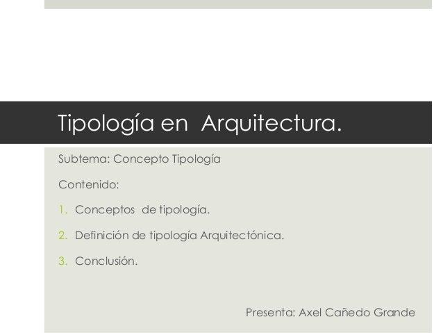 Tipología en Arquitectura. Subtema: Concepto Tipología Contenido: 1. Conceptos de tipología. 2. Definición de tipología Ar...
