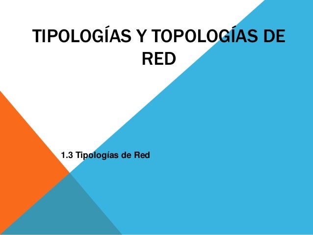 TIPOLOGÍAS Y TOPOLOGÍAS DE  RED  1.3 Tipologías de Red