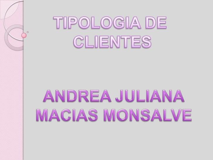 TIPOLOGIA DE <br />CLIENTES<br />ANDREA JULIANA<br />MACIAS MONSALVE<br />