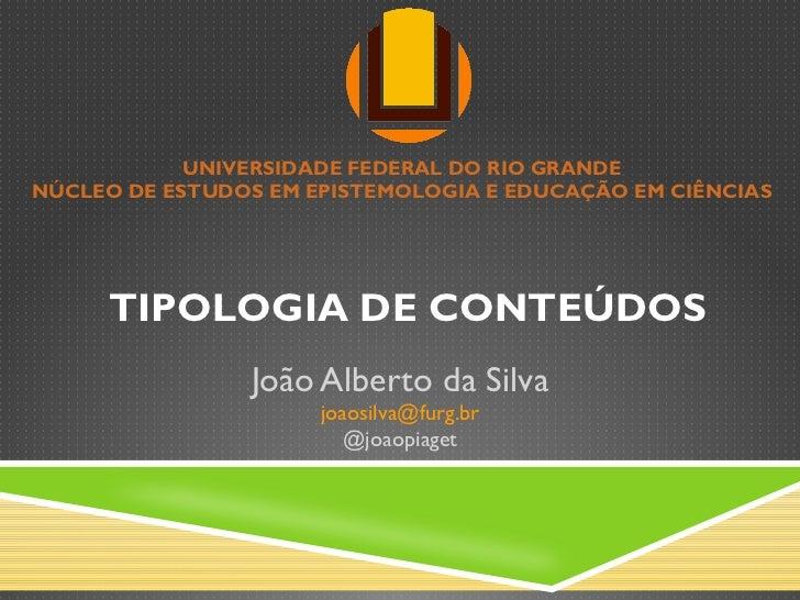 TIPOLOGIA DE CONTEÚDOS João Alberto da Silva [email_address] @joaopiaget UNIVERSIDADE FEDERAL DO RIO GRANDE NÚCLEO DE ESTU...