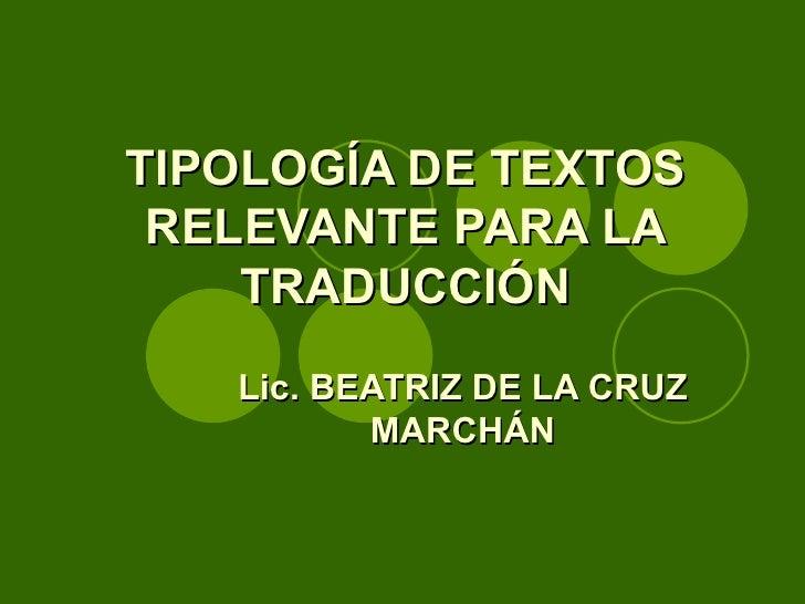 TIPOLOGÍA DE TEXTOS RELEVANTE PARA LA TRADUCCIÓN Lic. BEATRIZ DE LA CRUZ MARCHÁN