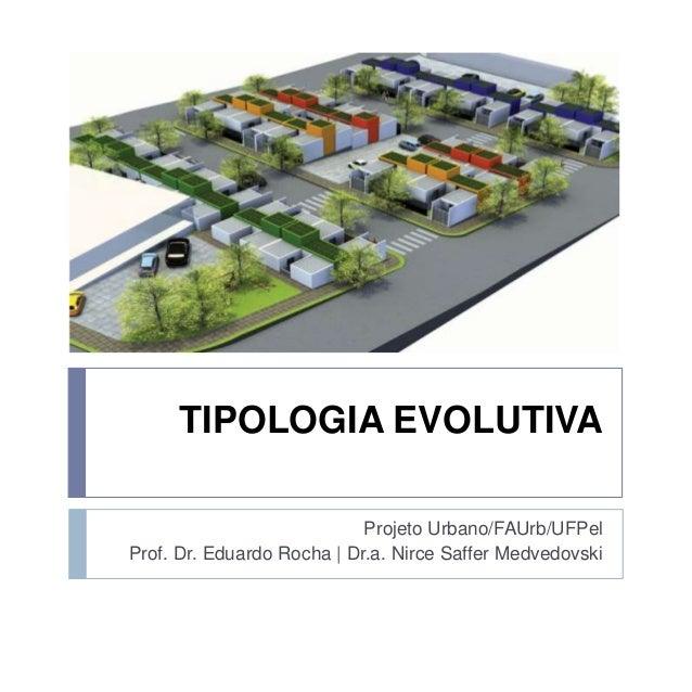 TIPOLOGIA EVOLUTIVA Projeto Urbano/FAUrb/UFPel Prof. Dr. Eduardo Rocha | Dr.a. Nirce Saffer Medvedovski