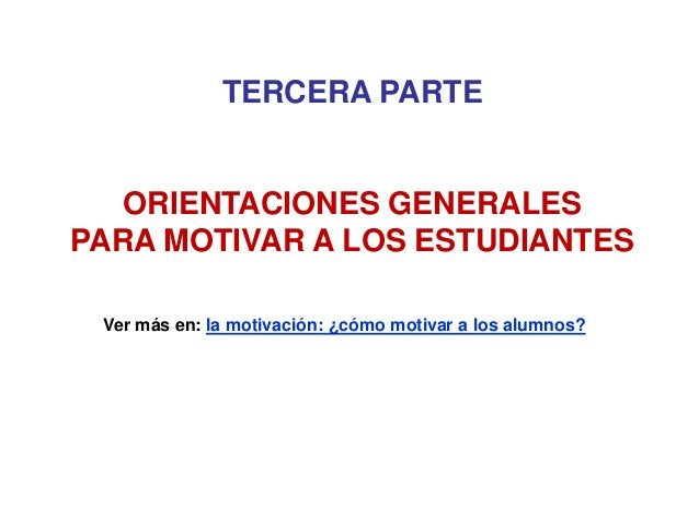 TERCERA PARTE ORIENTACIONES GENERALES PARA MOTIVAR A LOS ESTUDIANTES Ver más en: la motivación: ¿cómo motivar a los alumno...
