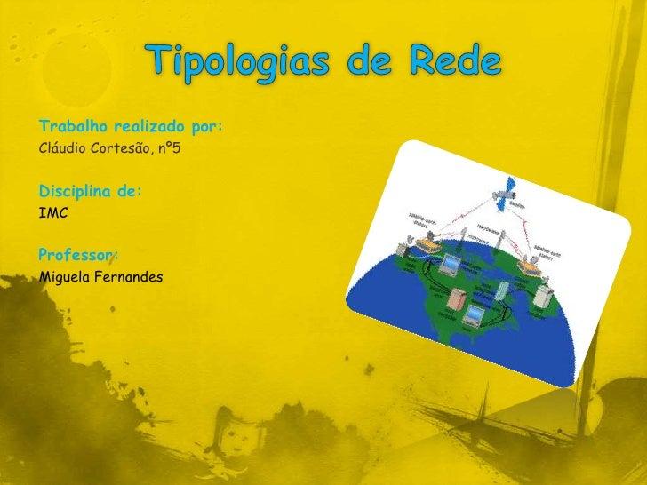 Tipologias de Rede<br />Trabalho realizado por:<br />Cláudio Cortesão, nº5<br />Disciplina de:<br />IMC<br />Professor:<br...