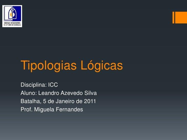 Tipologias Lógicas<br />Disciplina: ICC<br />Aluno: Leandro Azevedo Silva<br />Batalha, 5 de Janeiro de 2011<br />Prof. Mi...