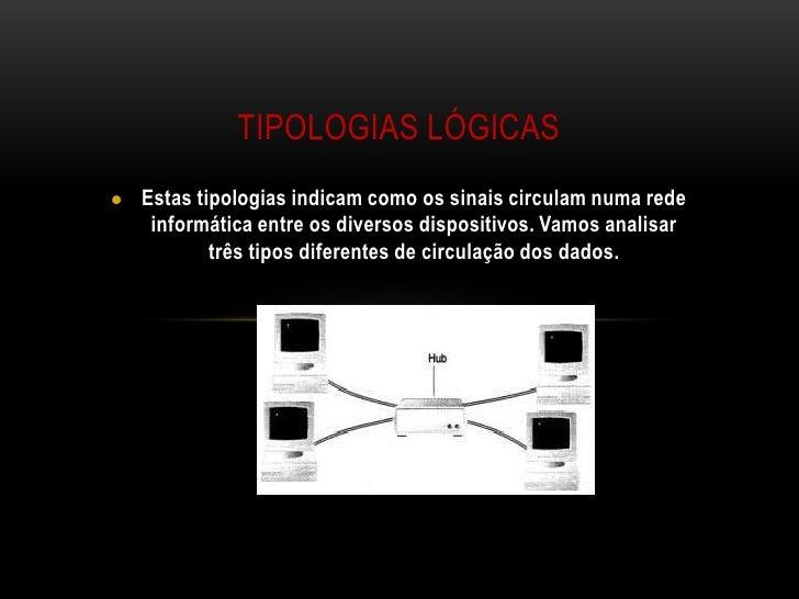 Tipologias lógicas<br /><ul><li>Estas tipologias indicam como os sinais circulam numa rede informática entre os diversos d...