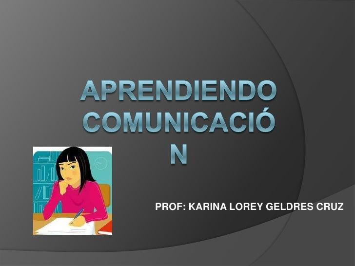 APRENDIENDO COMUNICACIÓN<br />PROF: KARINA LOREY GELDRES CRUZ<br />
