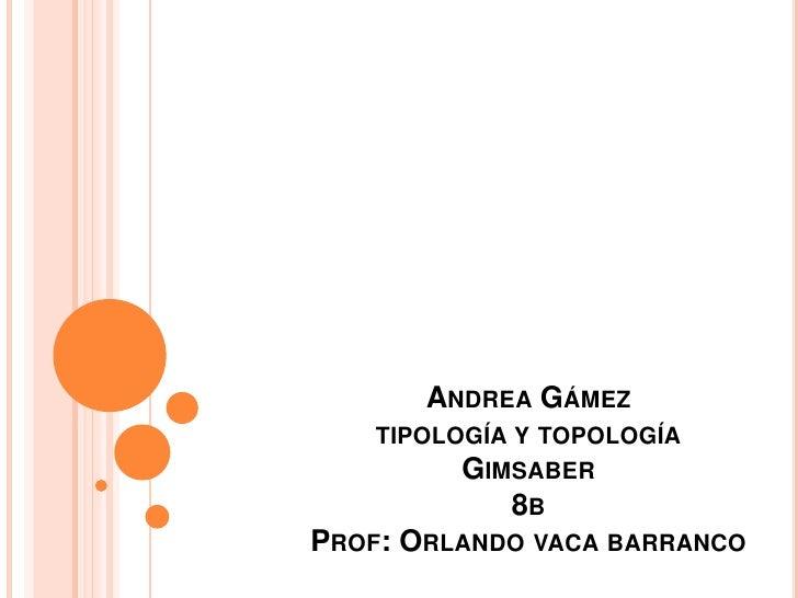 Andrea Gámeztipología y topologíaGimsaber8bProf: Orlando vaca barranco<br />