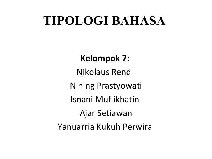 TIPOLOGI BAHASA       Kelompok 7:      Nikolaus Rendi    Nining Prastyowati    Isnani Muflikhatin       Ajar Setiawan Yanu...