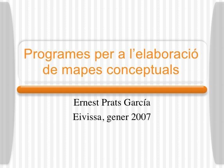 Programes per a l'elaboració    de mapes conceptuals         Ernest Prats García        Eivissa, gener 2007
