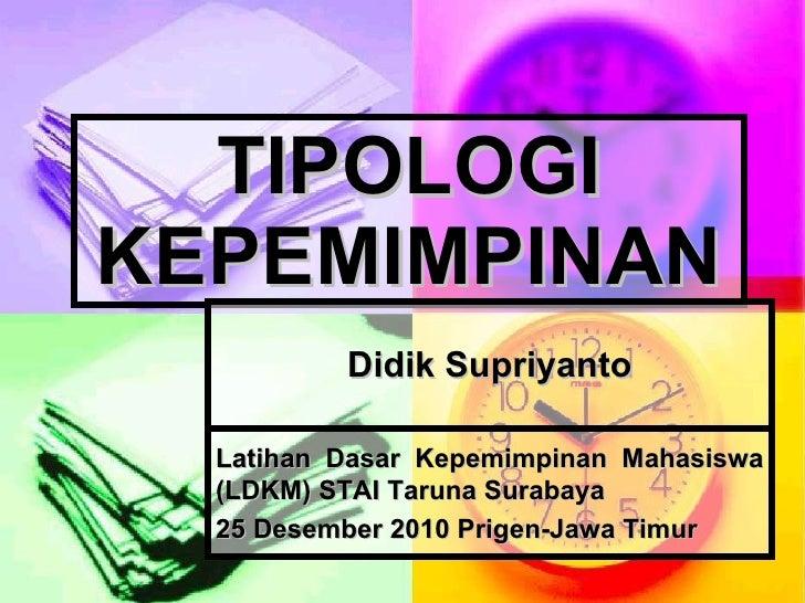 TIPOLOGI KEPEMIMPINAN Didik Supriyanto Latihan Dasar Kepemimpinan Mahasiswa (LDKM) STAI Taruna Surabaya  25 Desember 2010 ...