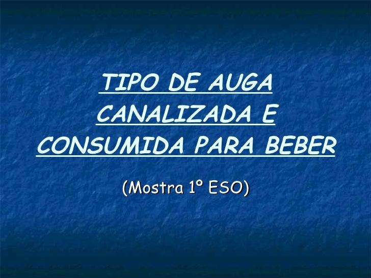 TIPO DE AUGA CANALIZADA E CONSUMIDA PARA BEBER (Mostra 1º ESO)