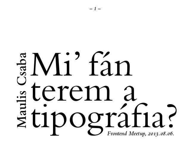 – 1 – MaulisCsaba Mi' fán terem a tipográfia?Frontend Meetup, 2013.08.06.