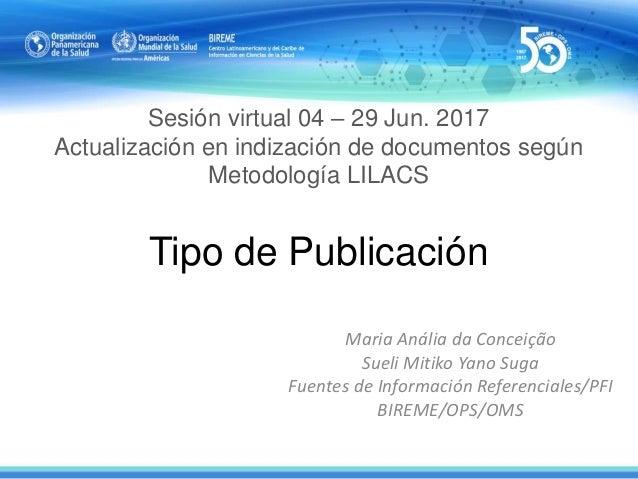Sesión virtual 04 – 29 Jun. 2017 Actualización en indización de documentos según Metodología LILACS Tipo de Publicación Ma...