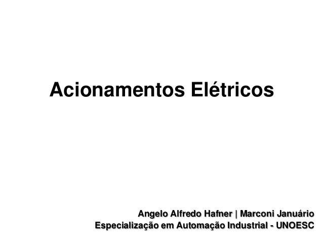 Acionamentos Elétricos  Angelo Alfredo Hafner | Marconi Januário Especialização em Automação Industrial - UNOESC