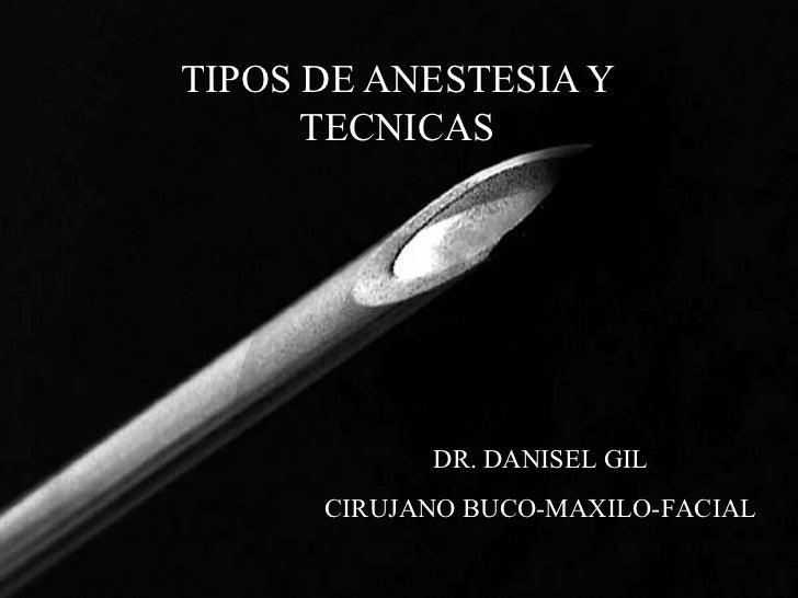 TIPOS DE ANESTESIA Y TECNICAS DR. DANISEL GIL CIRUJANO BUCO-MAXILO-FACIAL