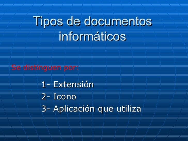 Tipos de documentos informáticos 1- Extensión 2- Icono 3- Aplicación que utiliza Se distinguen por:
