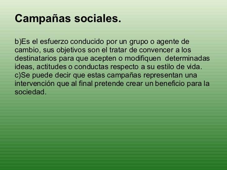<ul><li>Campañas sociales. </li></ul><ul><li>Es el esfuerzo conducido por un grupo o agente de cambio, sus objetivos son e...